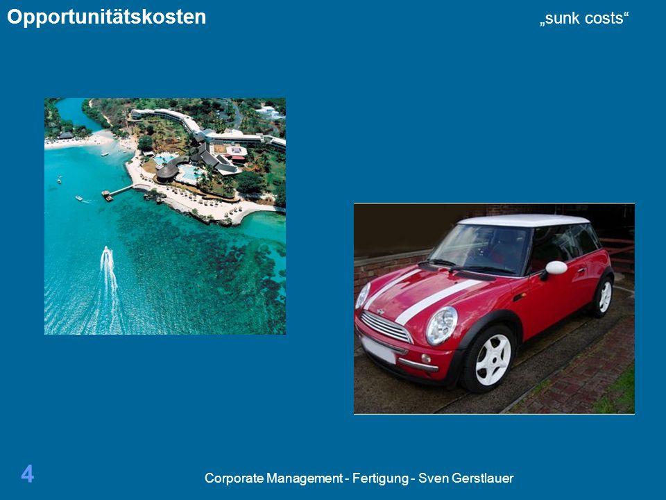 Corporate Management - Fertigung - Sven Gerstlauer 5 Wir treffen ständig Entscheidungen Warum.