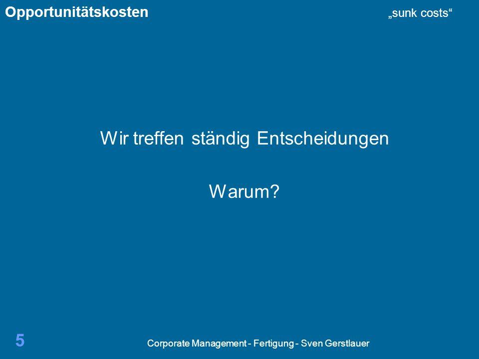 Corporate Management - Fertigung - Sven Gerstlauer 5 Wir treffen ständig Entscheidungen Warum? Opportunitätskosten sunk costs