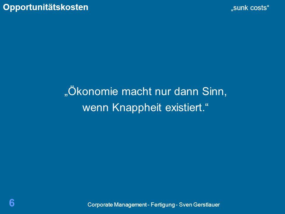 Corporate Management - Fertigung - Sven Gerstlauer 6 Ökonomie macht nur dann Sinn, wenn Knappheit existiert. Opportunitätskosten sunk costs
