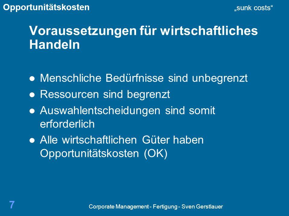 Corporate Management - Fertigung - Sven Gerstlauer 7 Voraussetzungen für wirtschaftliches Handeln Menschliche Bedürfnisse sind unbegrenzt Ressourcen sind begrenzt Auswahlentscheidungen sind somit erforderlich Alle wirtschaftlichen Güter haben Opportunitätskosten (OK) Opportunitätskosten sunk costs