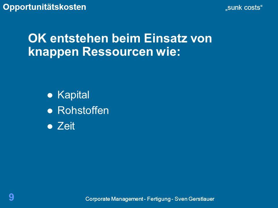 Corporate Management - Fertigung - Sven Gerstlauer 30 Mein Fazit knappe Ressourcen Entscheidungen treffen OK berücksichtigen OK bei Entscheidungen berücksichtigen sc nicht Opportunitätskosten sunk costs
