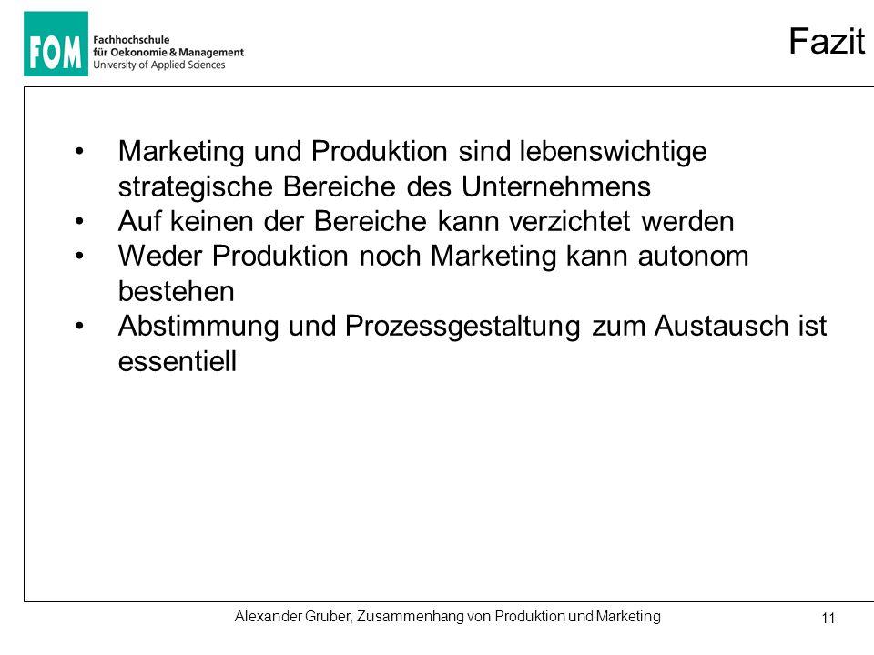 Alexander Gruber, Zusammenhang von Produktion und Marketing 11 Fazit Marketing und Produktion sind lebenswichtige strategische Bereiche des Unternehmens Auf keinen der Bereiche kann verzichtet werden Weder Produktion noch Marketing kann autonom bestehen Abstimmung und Prozessgestaltung zum Austausch ist essentiell