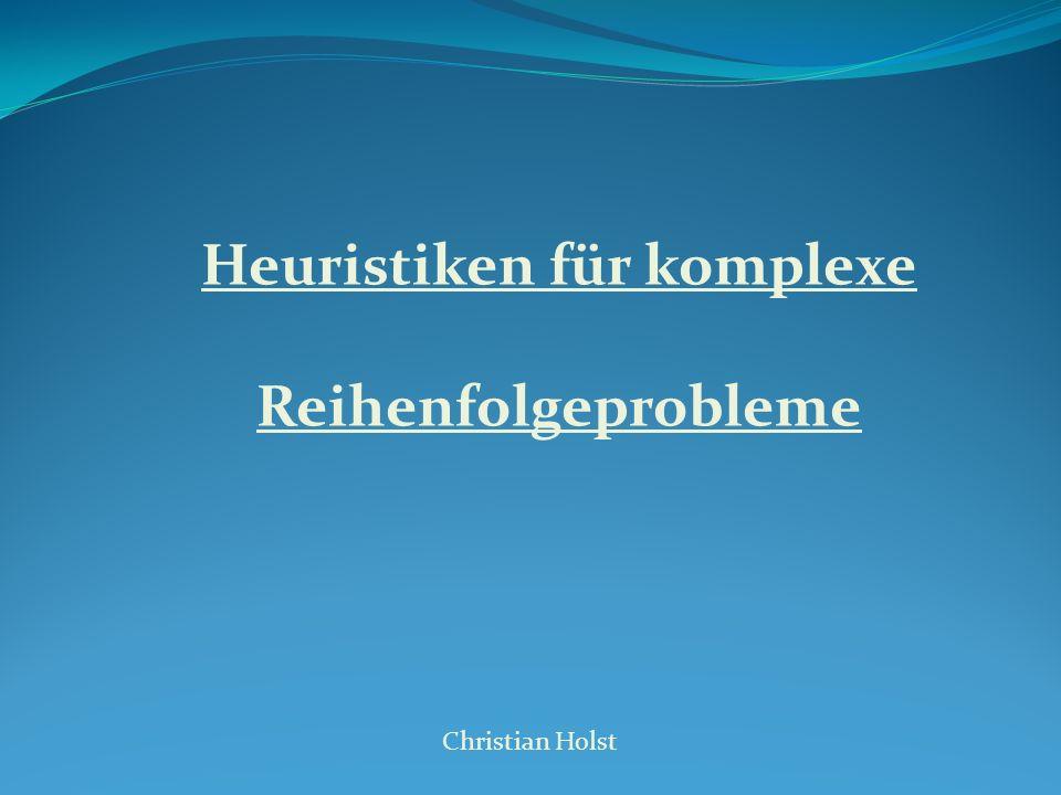 Heuristiken für komplexe Reihenfolgeprobleme Christian Holst