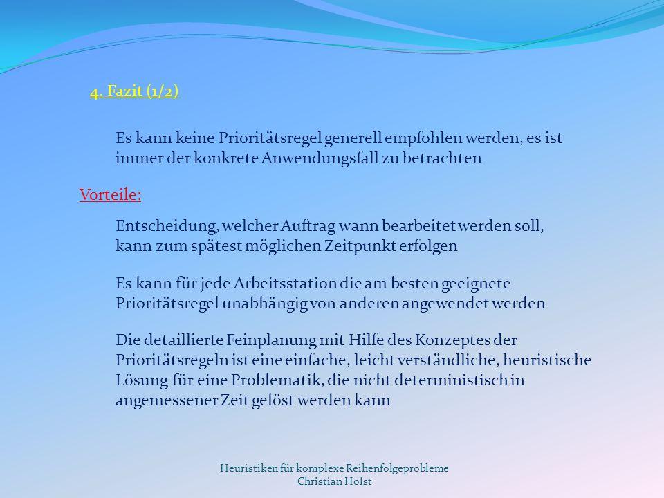 Heuristiken für komplexe Reihenfolgeprobleme Christian Holst 4. Fazit (1/2) Es kann keine Prioritätsregel generell empfohlen werden, es ist immer der