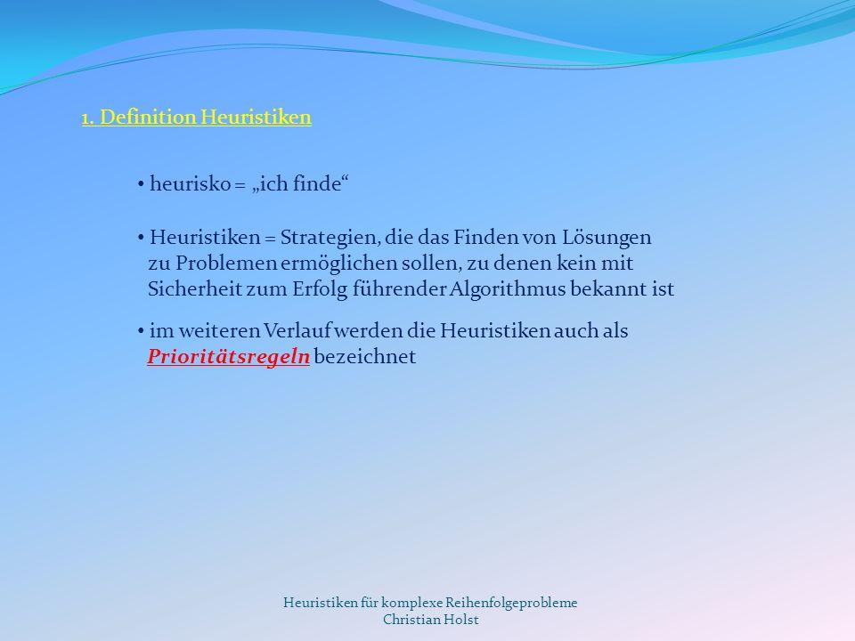 Heuristiken für komplexe Reihenfolgeprobleme Christian Holst 1. Definition Heuristiken heurisko = ich finde Heuristiken = Strategien, die das Finden v