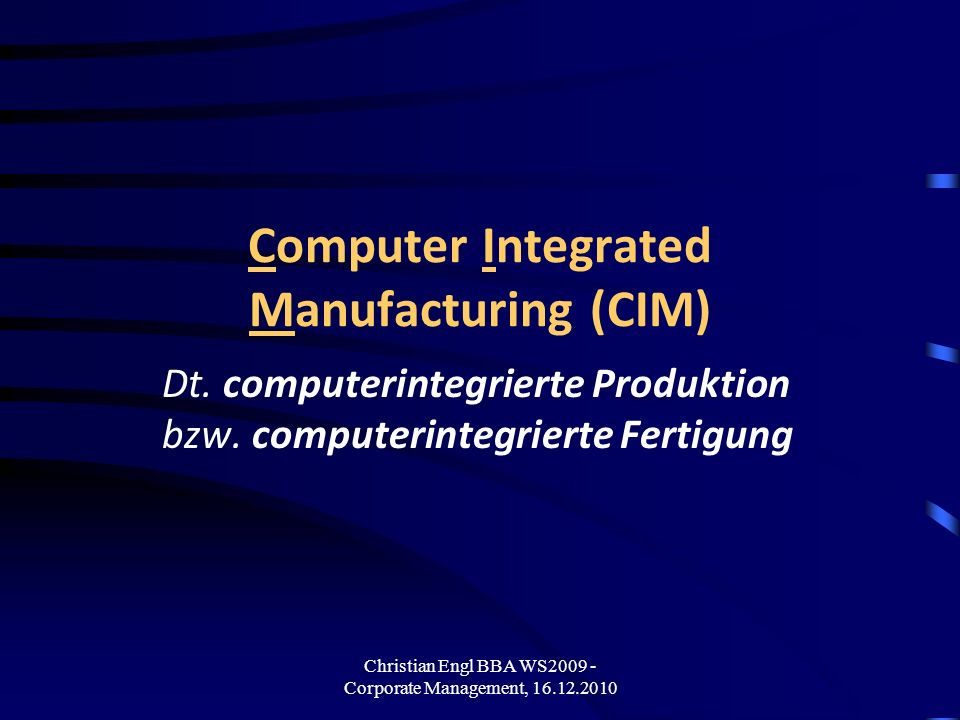 Christian Engl BBA WS2009 - Corporate Management, 16.12.2010 Computer Integrated Manufacturing (CIM) Dt. computerintegrierte Produktion bzw. computeri