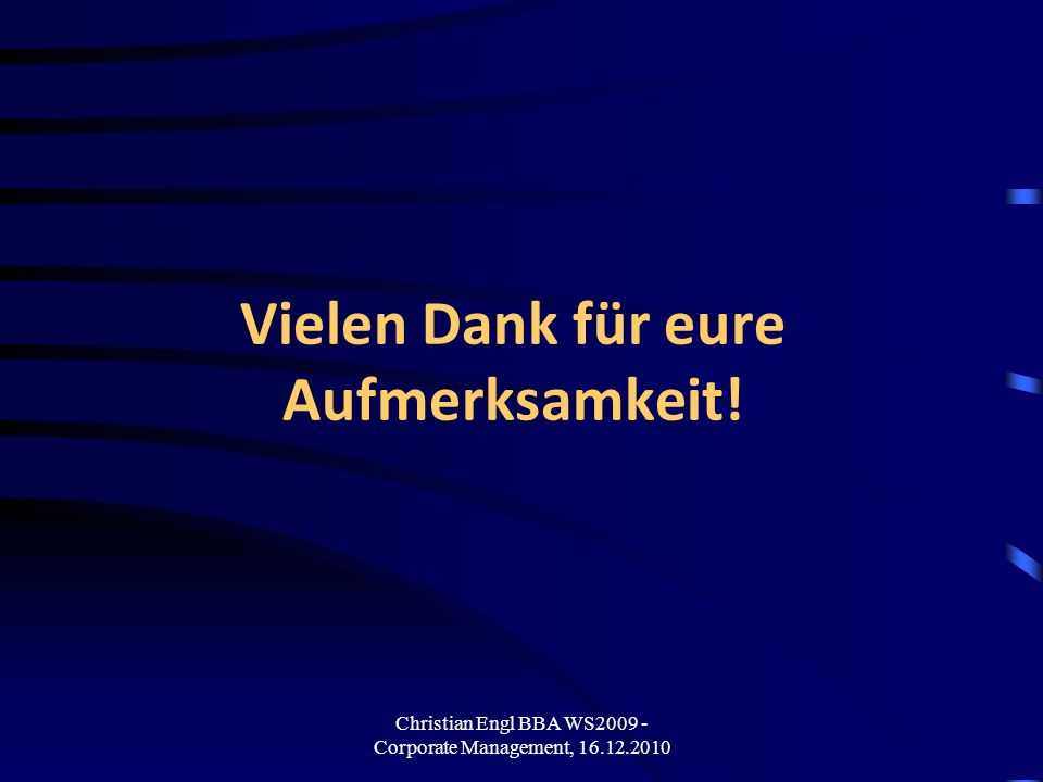 Christian Engl BBA WS2009 - Corporate Management, 16.12.2010 Vielen Dank für eure Aufmerksamkeit!