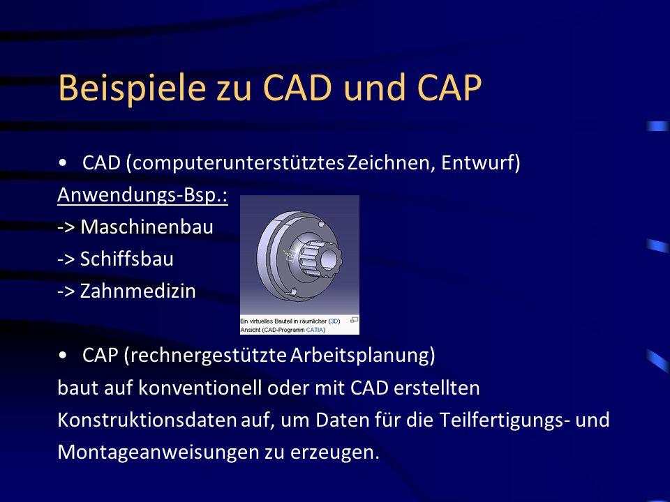 Beispiele zu CAD und CAP CAD (computerunterstütztes Zeichnen, Entwurf) Anwendungs-Bsp.: -> Maschinenbau -> Schiffsbau -> Zahnmedizin CAP (rechnergestü