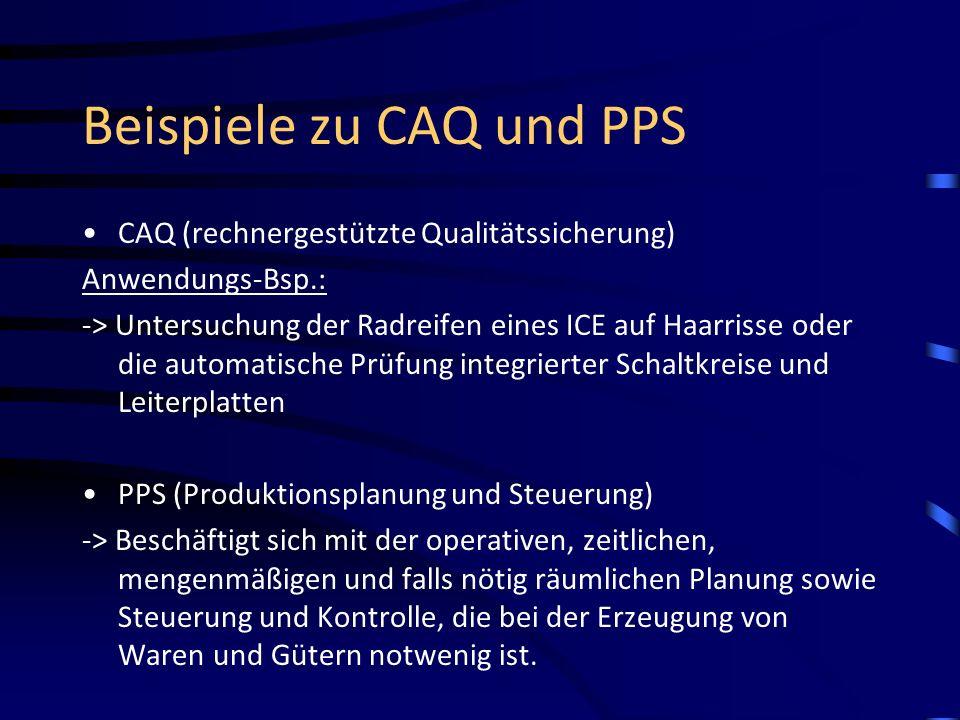 Beispiele zu CAQ und PPS CAQ (rechnergestützte Qualitätssicherung) Anwendungs-Bsp.: -> Untersuchung der Radreifen eines ICE auf Haarrisse oder die aut