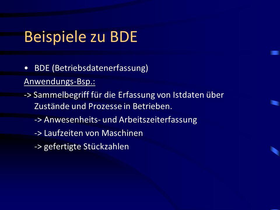 Beispiele zu BDE BDE (Betriebsdatenerfassung) Anwendungs-Bsp.: -> Sammelbegriff für die Erfassung von Istdaten über Zustände und Prozesse in Betrieben