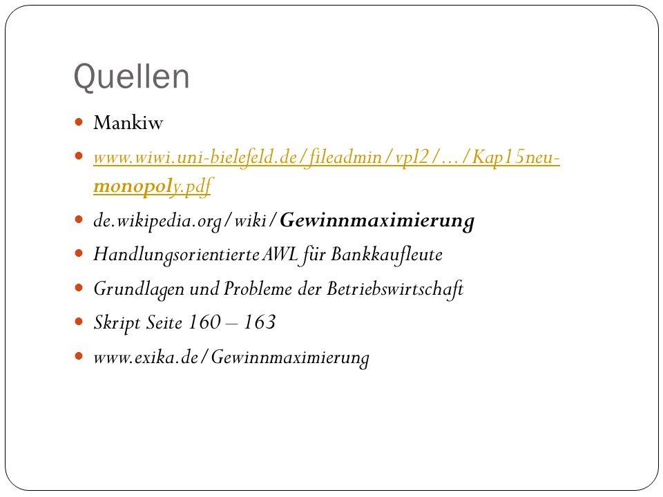 Quellen Mankiw www.wiwi.uni-bielefeld.de/fileadmin/vpl2/.../Kap15neu- monopoly.pdf www.wiwi.uni-bielefeld.de/fileadmin/vpl2/.../Kap15neu- monopoly.pdf de.wikipedia.org/wiki/Gewinnmaximierung Handlungsorientierte AWL für Bankkaufleute Grundlagen und Probleme der Betriebswirtschaft Skript Seite 160 – 163 www.exika.de/Gewinnmaximierung