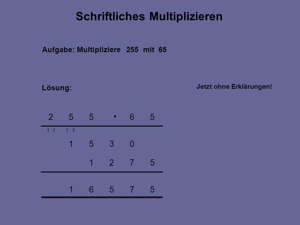 57561 5721 0351 3 56552 Aufgabe: Multipliziere 255 mit 65 Lösung: Schriftliches Multiplizieren 32 2 Jetzt ohne Erklärungen!