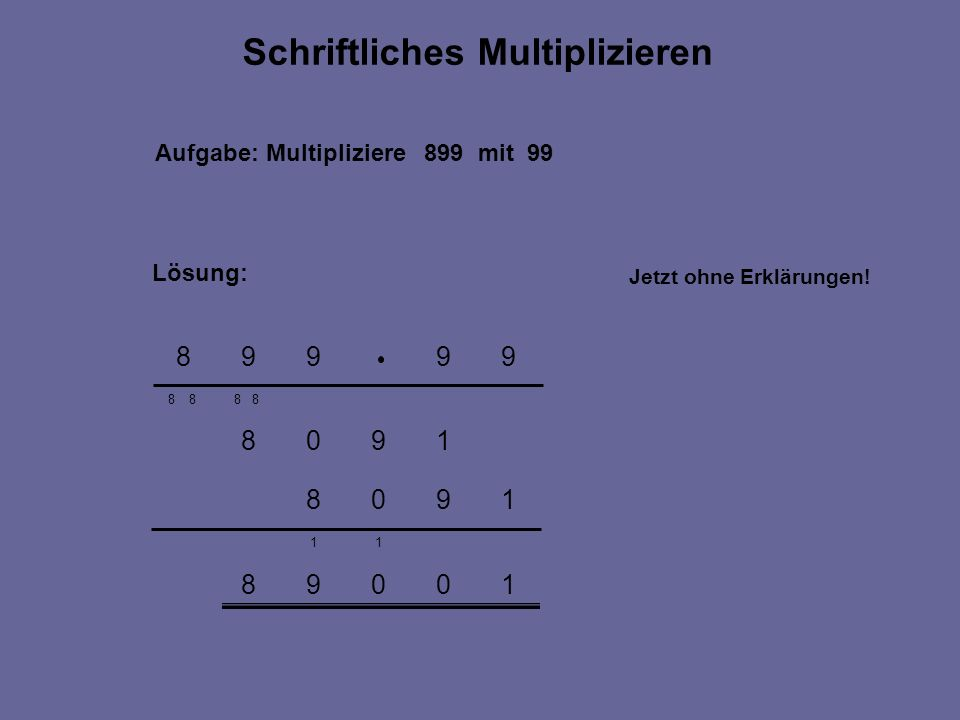 10098 11 1908 1908 8 8 Aufgabe: Multipliziere 899 mit 99 Lösung: Schriftliches Multiplizieren 99998 8 8 Jetzt ohne Erklärungen!