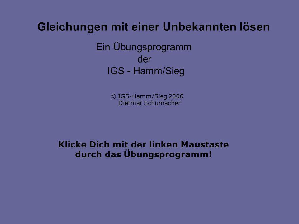 Klicke Dich mit der linken Maustaste durch das Übungsprogramm! Gleichungen mit einer Unbekannten lösen Ein Übungsprogramm der IGS - Hamm/Sieg © IGS-Ha
