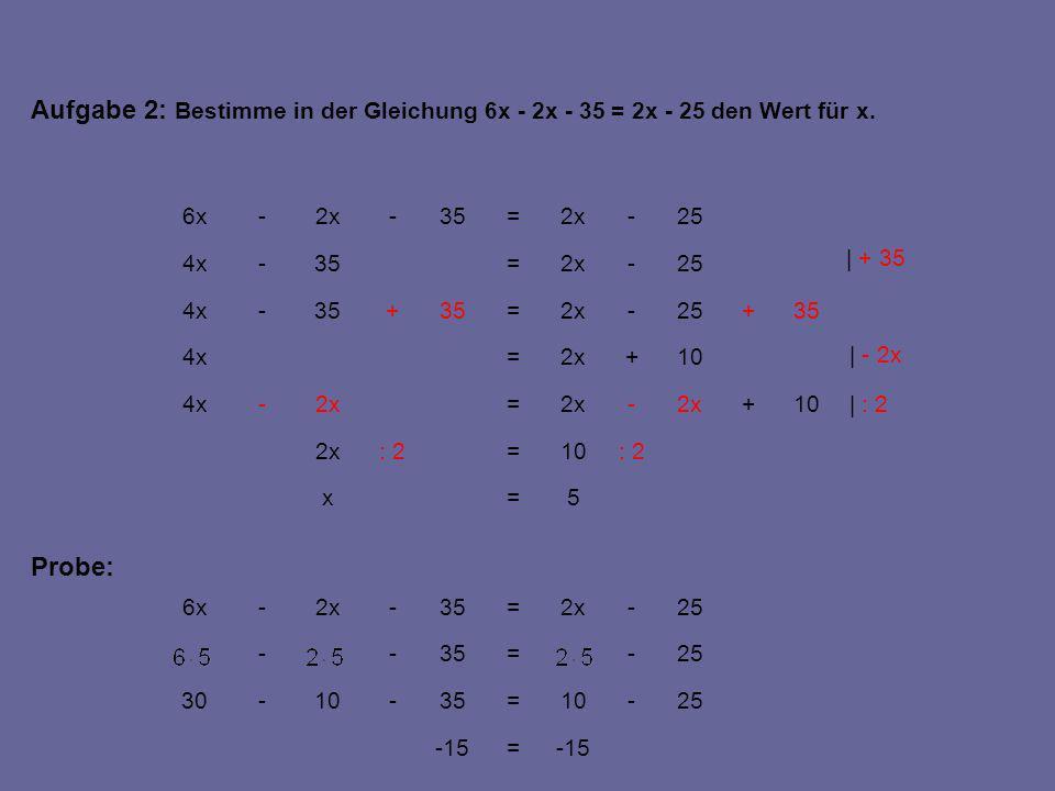 3=x | :4 :412=:44x | -4x | -25 12=4x 12+4x- = -8x 12+4x=8x - 2537+4x=- 2525+8x 37+4x=25+8x 37+4x=13+6x+12+2x 37+4x=13+6x+2(x + 6) Aufgabe 3: Bestimme in der Gleichung 2(x +6) + 6x + 13 = 4x + 37 den Wert für x.