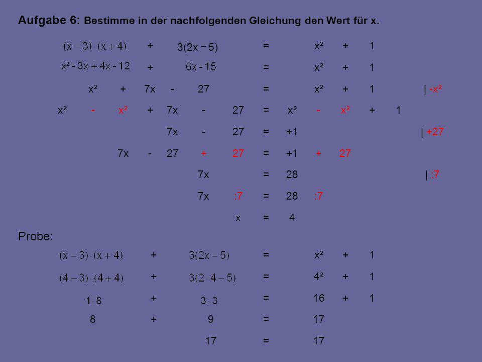 | :7 | +27 | -x² 1 4=x :728=:77x 28=7x 27++1=27+ -7x +1=27-7x +x²- =27-7x+x²- 1+ =27-7x+x² 1+ =+ 1+ =+ 17= =9+8 1+16=+ 1+4²=+ 1+x²=+ Probe: Aufgabe 6: