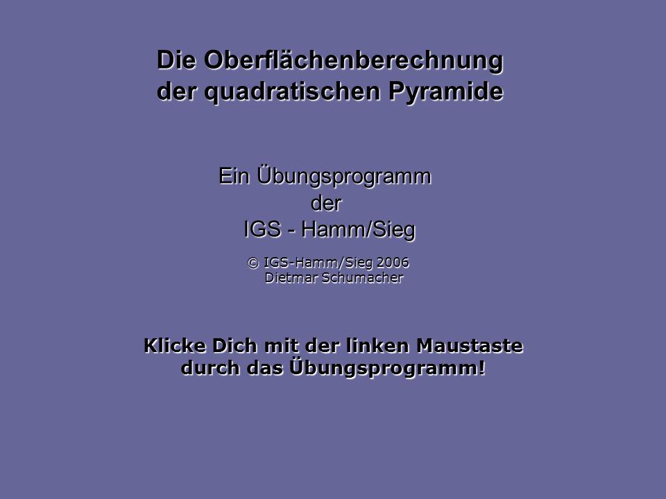 Klicke Dich mit der linken Maustaste durch das Übungsprogramm! Die Oberflächenberechnung der quadratischen Pyramide Ein Übungsprogramm der IGS - Hamm/