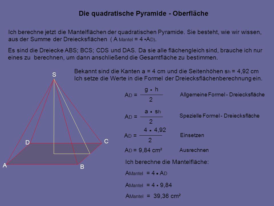 A B C D S Die quadratische Pyramide - Oberfläche Es sind die Dreiecke ABS; BCS; CDS und DAS. Da sie alle flächengleich sind, brauche ich nur eines zu
