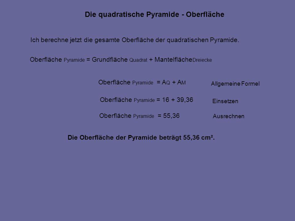 Die quadratische Pyramide - Oberfläche Ich berechne jetzt die gesamte Oberfläche der quadratischen Pyramide. Oberfläche Pyramide = Grundfläche Quadrat
