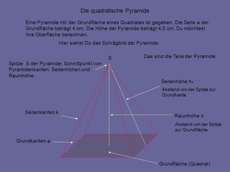 S Eine Pyramide mit der Grundfläche eines Quadrates ist gegeben. Die Seite a der Grundfläche beträgt 4 cm. Die Höhe der Pyramide beträgt 4,5 cm. Du mö
