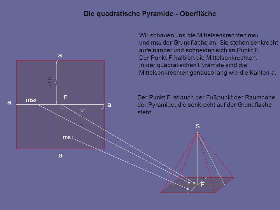 Die quadratische Pyramide - Oberfläche a a a a Wir schauen uns die Mittelsenkrechten ms 1 und ms 2 der Grundfläche an. Sie stehen senkrecht aufeinande
