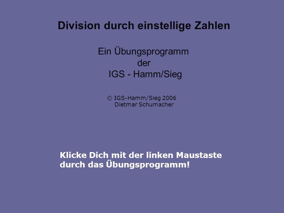 Klicke Dich mit der linken Maustaste durch das Übungsprogramm! Division durch einstellige Zahlen Ein Übungsprogramm der IGS - Hamm/Sieg © IGS-Hamm/Sie