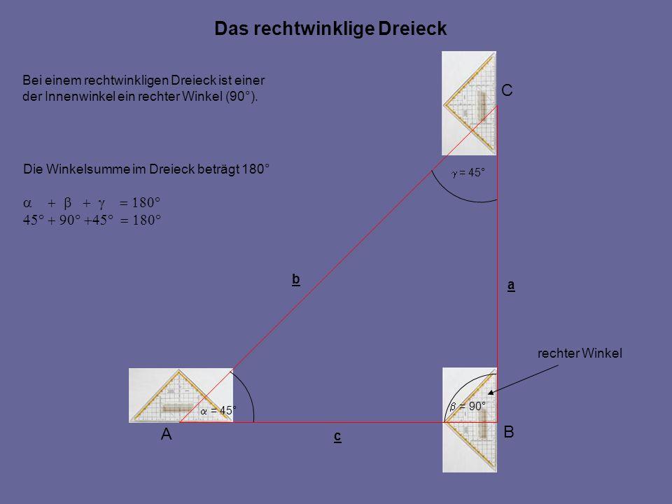 Das rechtwinklige Dreieck A C B c a b = 45° = 90° Bei einem rechtwinkligen Dreieck ist einer der Innenwinkel ein rechter Winkel (90°). Die Winkelsumme