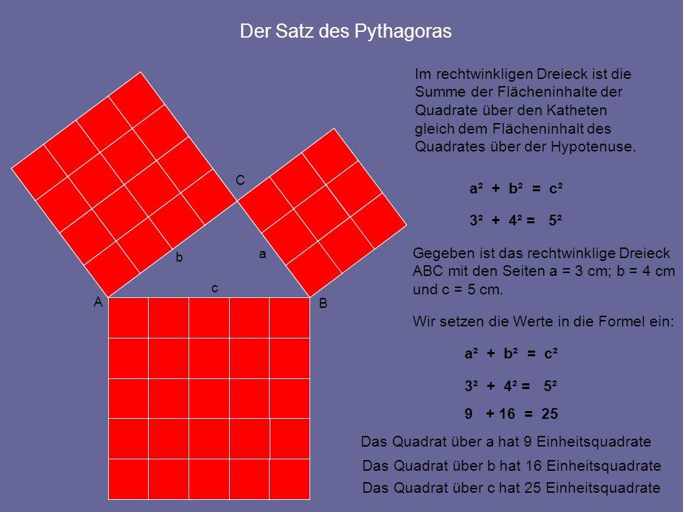A B C c b a Der Satz des Pythagoras Im rechtwinkligen Dreieck ist die Summe der Flächeninhalte der Quadrate über den Katheten gleich dem Flächeninhalt