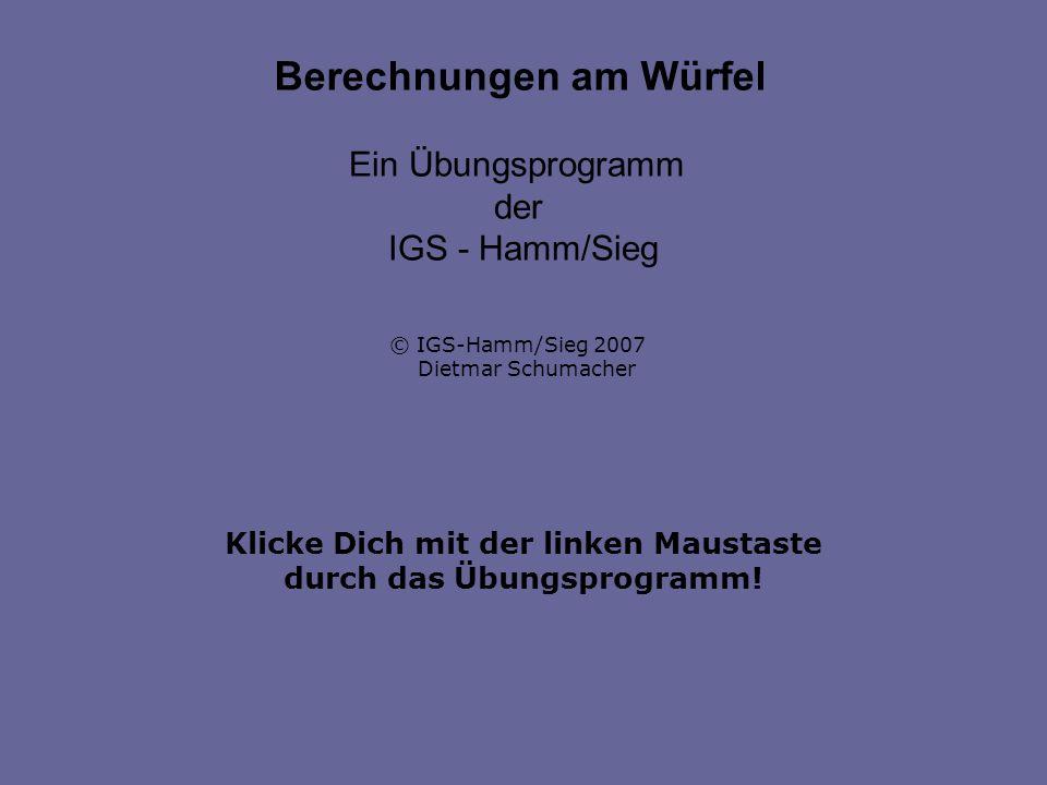 Klicke Dich mit der linken Maustaste durch das Übungsprogramm! Berechnungen am Würfel Ein Übungsprogramm der IGS - Hamm/Sieg © IGS-Hamm/Sieg 2007 Diet