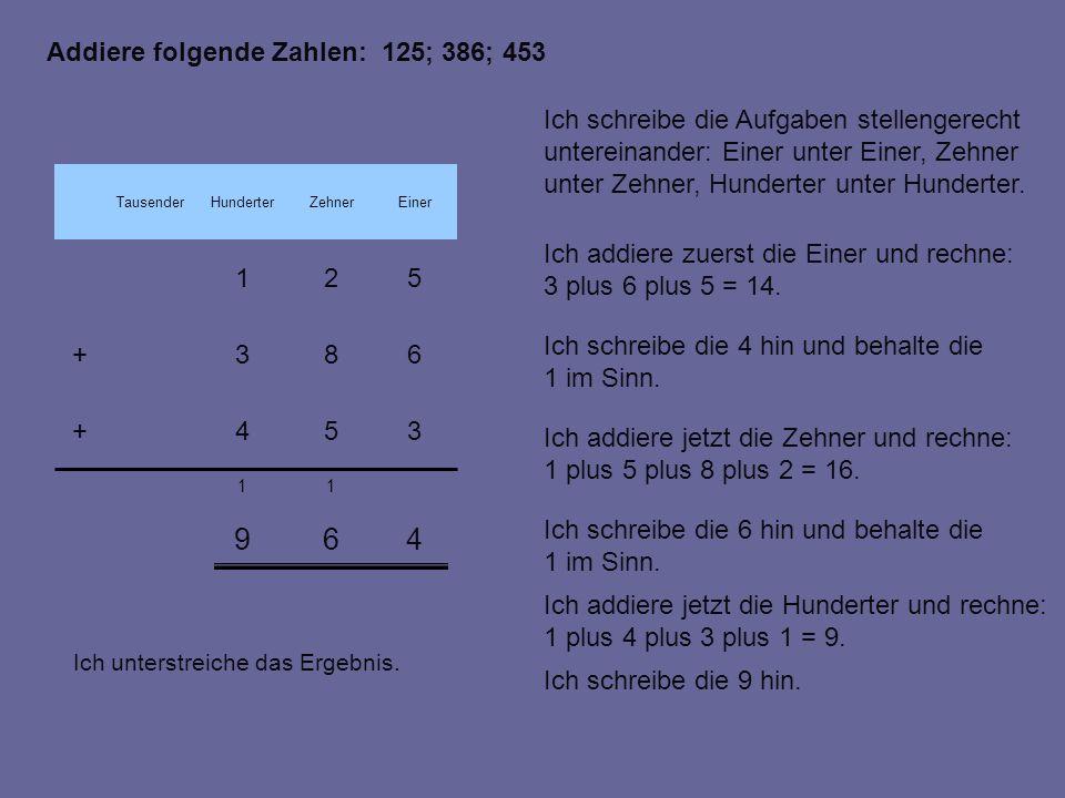 EinerZehnerHunderterTausender 469 11 683+ 521 354+ Addiere folgende Zahlen: 125; 386; 453 Ich schreibe die Aufgaben stellengerecht untereinander: Einer unter Einer, Zehner unter Zehner, Hunderter unter Hunderter.
