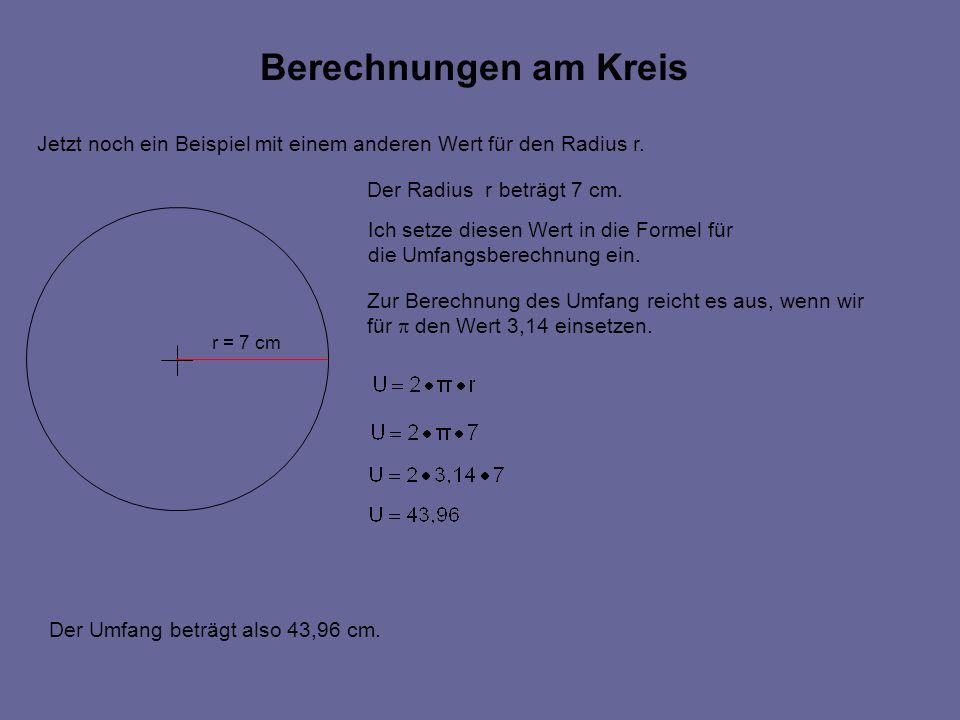 Berechnungen am Kreis r = 7 cm Jetzt noch ein Beispiel mit einem anderen Wert für den Radius r.