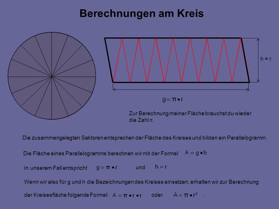 Berechnungen am Kreis h = r Zur Berechnung meiner Fläche brauchst du wieder die Zahl.