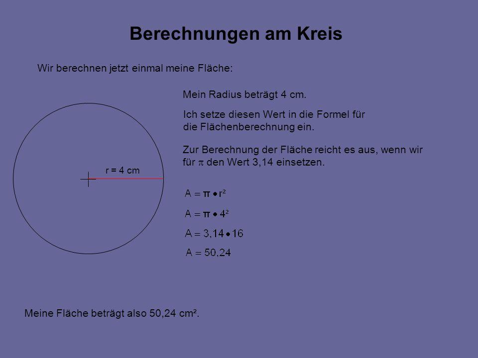 Berechnungen am Kreis Wir berechnen jetzt einmal meine Fläche: r = 4 cm Mein Radius beträgt 4 cm.