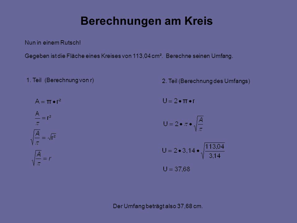 Berechnungen am Kreis Nun in einem Rutsch.Gegeben ist die Fläche eines Kreises von 113,04 cm².