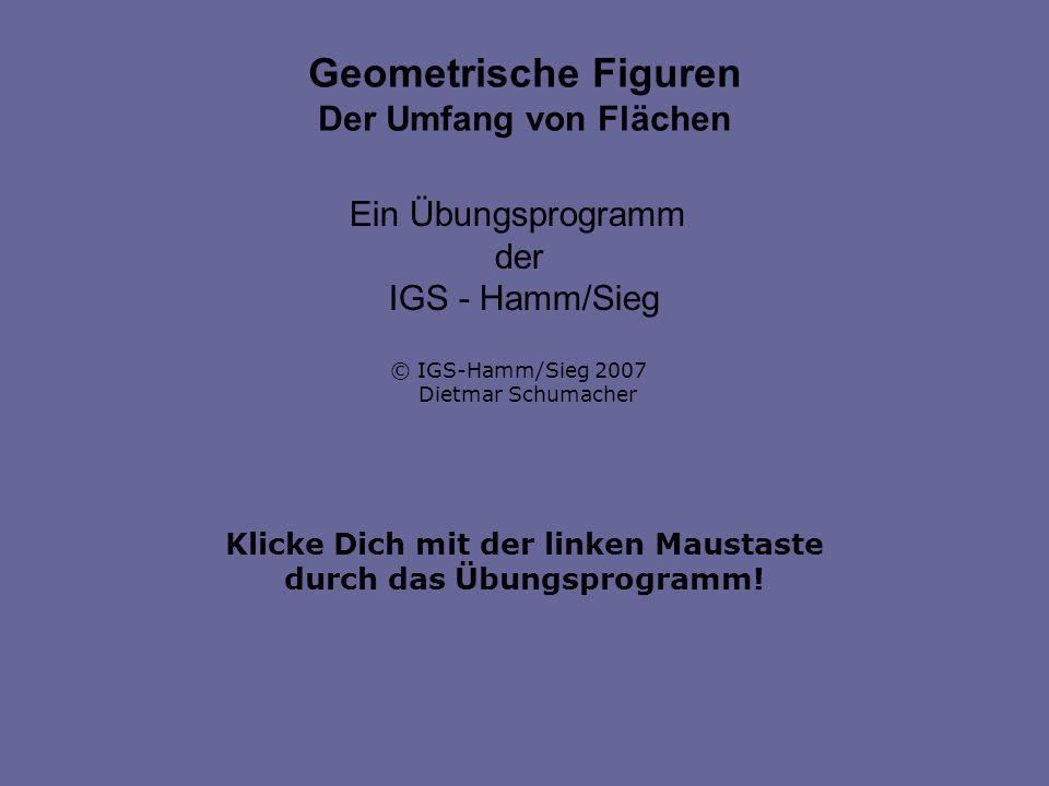 Klicke Dich mit der linken Maustaste durch das Übungsprogramm! Geometrische Figuren Der Umfang von Flächen Ein Übungsprogramm der IGS - Hamm/Sieg © IG