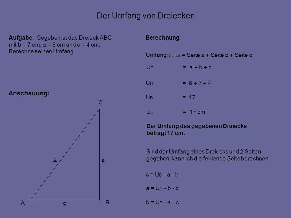 Der Umfang von Dreiecken Anschauung: Berechnung: Umfang Dreieck = Seite a + Seite b + Seite c U D = a + b + c A B C c a b Aufgabe: Gegeben ist das Dreieck ABC mit b = 7 cm, a = 6 cm und c = 4 cm.