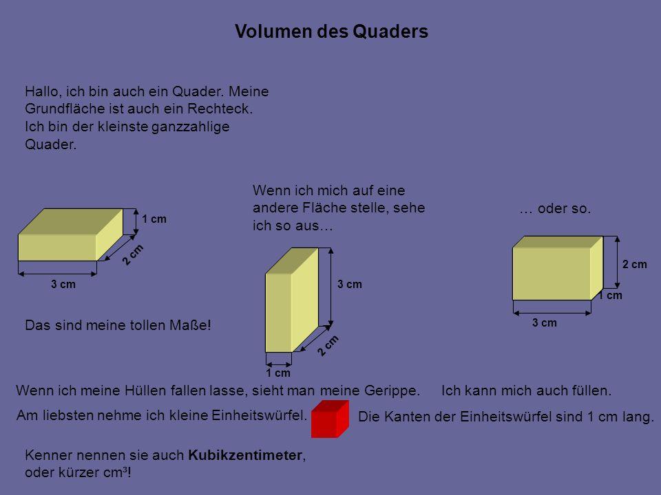 Hallo, ich bin auch ein Quader. Meine Grundfläche ist auch ein Rechteck. Ich bin der kleinste ganzzahlige Quader. 3 cm 2 cm 1 cm Das sind meine tollen