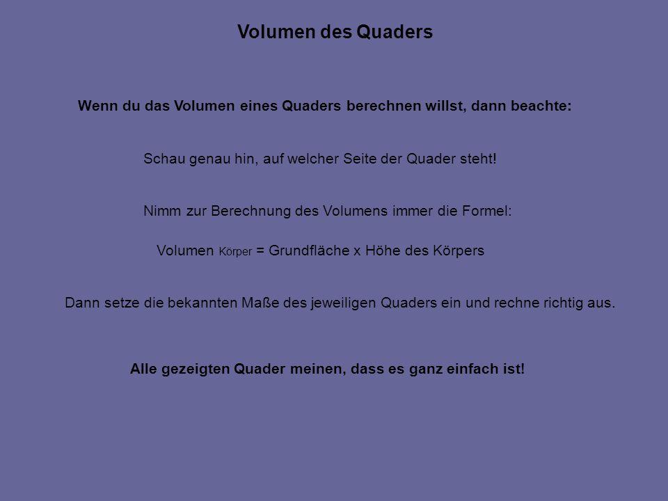 Wenn du das Volumen eines Quaders berechnen willst, dann beachte: Schau genau hin, auf welcher Seite der Quader steht! Nimm zur Berechnung des Volumen