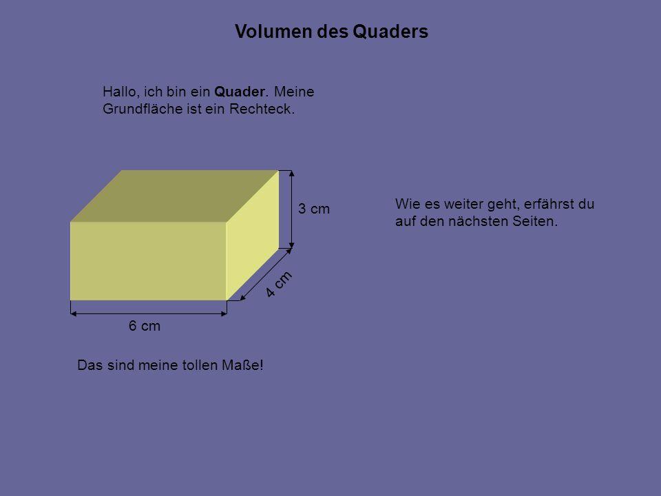 Hallo, ich bin ein Quader. Meine Grundfläche ist ein Rechteck. 6 cm 4 cm 3 cm Das sind meine tollen Maße! Volumen des Quaders Wie es weiter geht, erfä