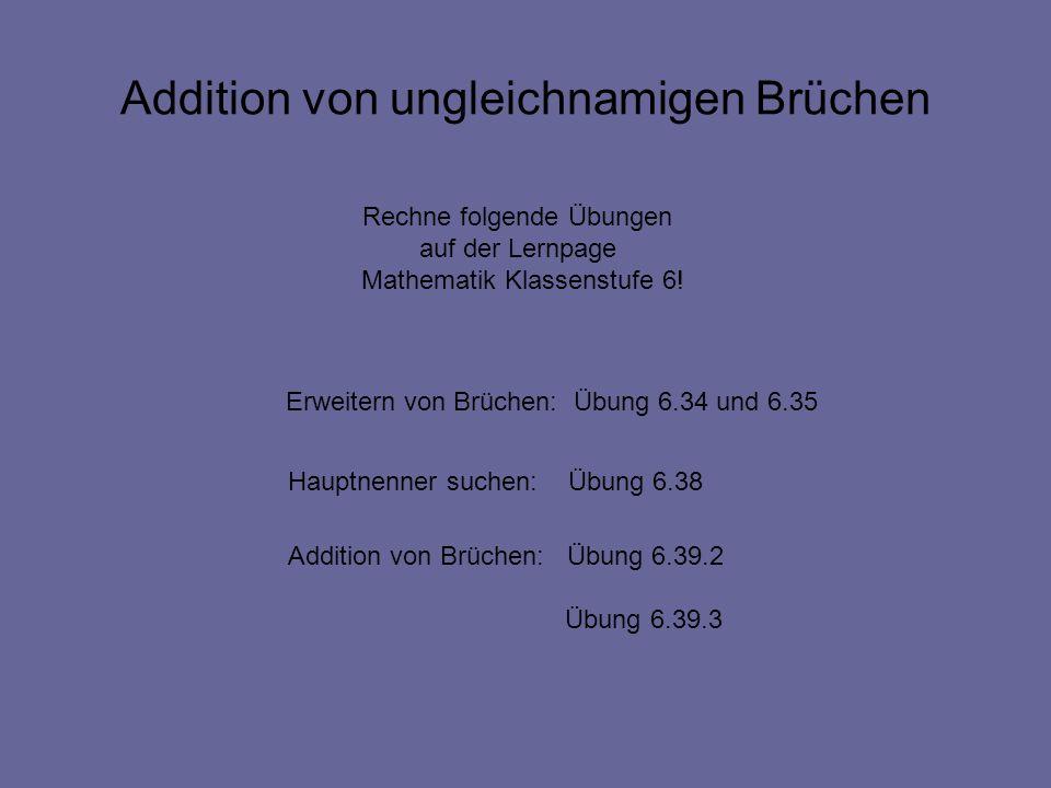 Addition von ungleichnamigen Brüchen Rechne folgende Übungen auf der Lernpage Mathematik Klassenstufe 6! Hauptnenner suchen: Übung 6.38 Addition von B