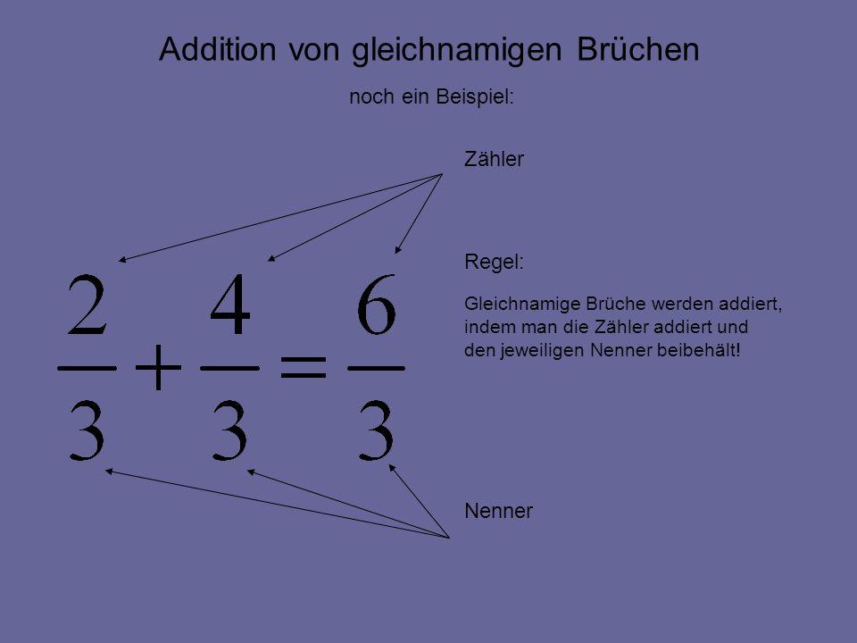 Addition von gleichnamigen Brüchen Zähler Regel: Gleichnamige Brüche werden addiert, indem man die Zähler addiert und den jeweiligen Nenner beibehält!