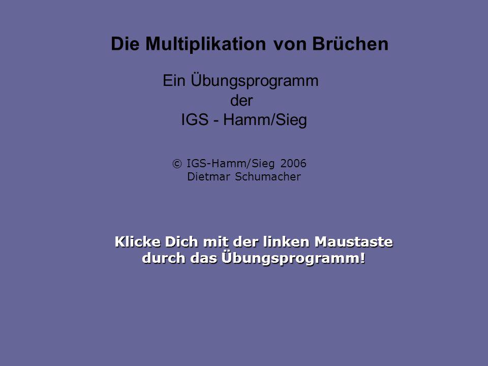 Klicke Dich mit der linken Maustaste durch das Übungsprogramm! Die Multiplikation von Brüchen Ein Übungsprogramm der IGS - Hamm/Sieg © IGS-Hamm/Sieg 2