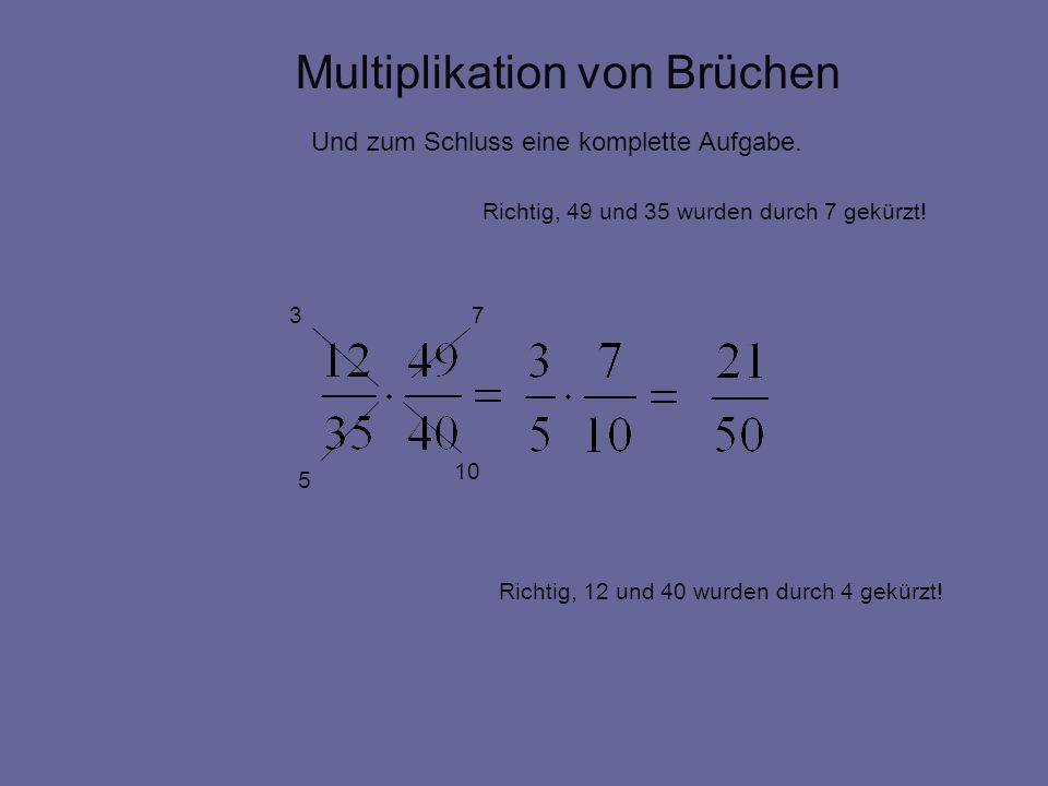 Multiplikation von Brüchen Und zum Schluss eine komplette Aufgabe. 3 10 7 5 Richtig, 49 und 35 wurden durch 7 gekürzt! Richtig, 12 und 40 wurden durch
