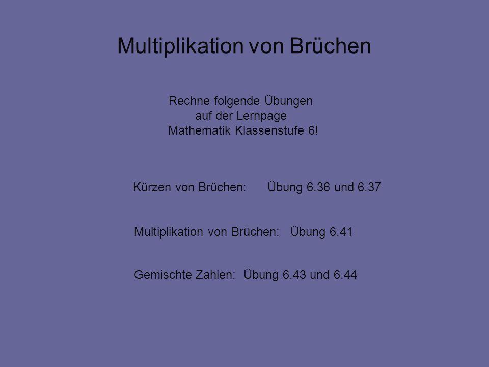 Multiplikation von Brüchen Rechne folgende Übungen auf der Lernpage Mathematik Klassenstufe 6! Multiplikation von Brüchen: Übung 6.41 Kürzen von Brüch