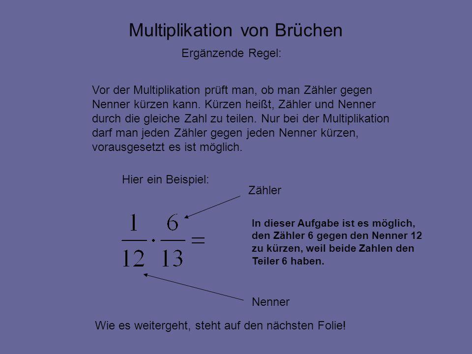 Multiplikation von Brüchen Ergänzende Regel: Vor der Multiplikation prüft man, ob man Zähler gegen Nenner kürzen kann. Kürzen heißt, Zähler und Nenner