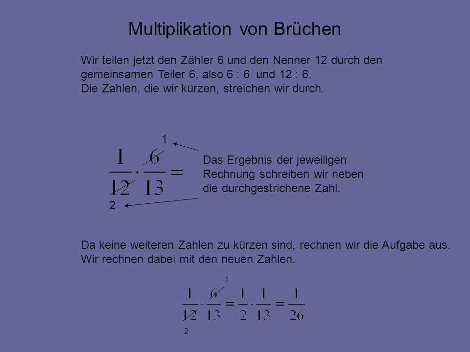 Multiplikation von Brüchen Wir teilen jetzt den Zähler 6 und den Nenner 12 durch den gemeinsamen Teiler 6, also 6 : 6 und 12 : 6. Die Zahlen, die wir