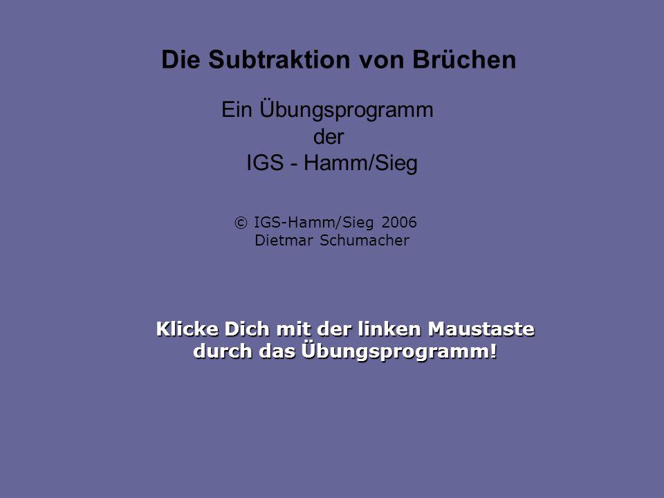 Klicke Dich mit der linken Maustaste durch das Übungsprogramm! Die Subtraktion von Brüchen Ein Übungsprogramm der IGS - Hamm/Sieg © IGS-Hamm/Sieg 2006