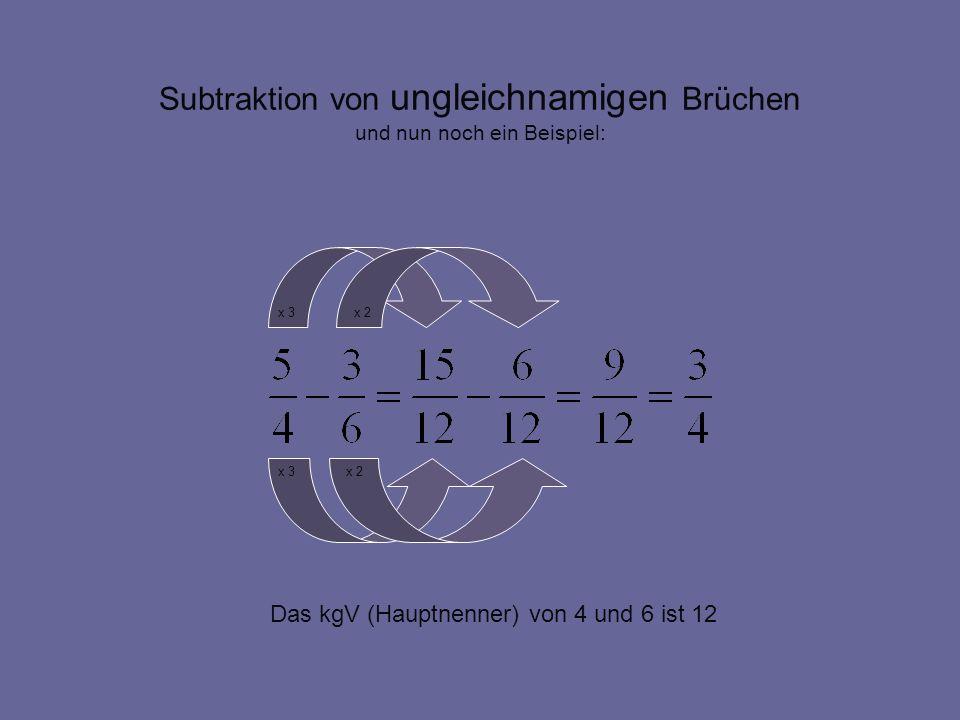Subtraktion von ungleichnamigen Brüchen und nun noch ein Beispiel: Das kgV (Hauptnenner) von 4 und 6 ist 12 x 3 x 2