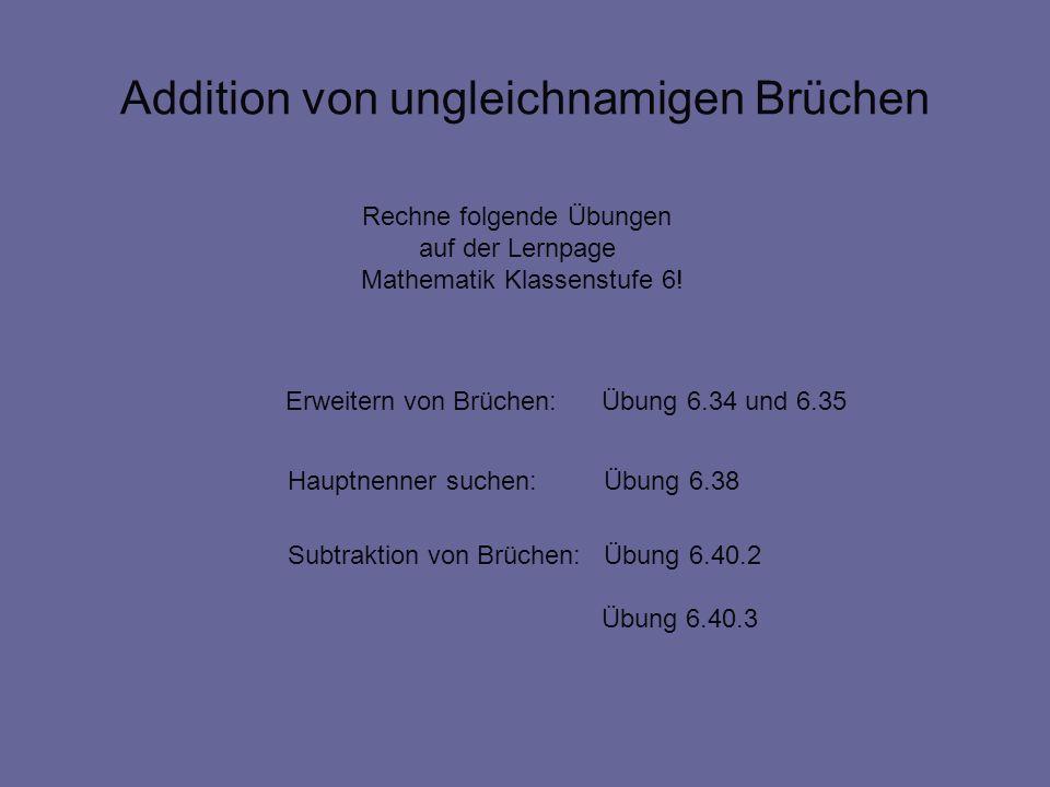 Addition von ungleichnamigen Brüchen Rechne folgende Übungen auf der Lernpage Mathematik Klassenstufe 6! Hauptnenner suchen: Übung 6.38 Subtraktion vo