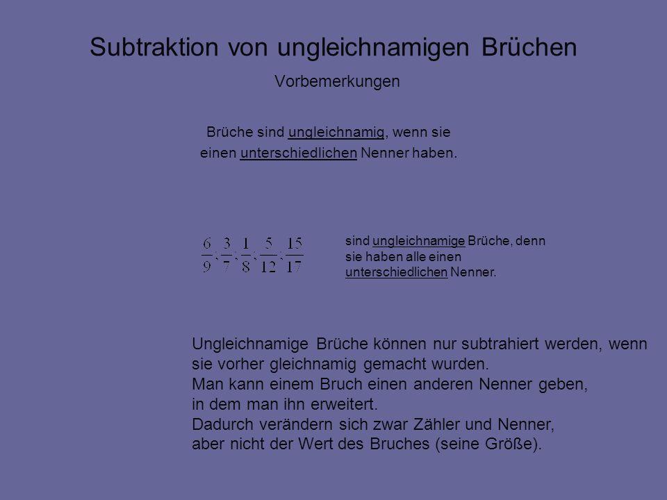 Subtraktion von ungleichnamigen Brüchen Vorbemerkungen Brüche sind ungleichnamig, wenn sie einen unterschiedlichen Nenner haben. sind ungleichnamige B